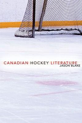Canadian Hockey Literature: A Thematic Study by Jason Blake