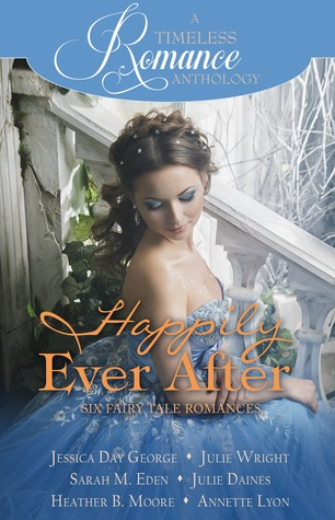 A Timeless Romance Anthology: Happily Ever After Collection by Julie Wright, Jessica Day George, Heather B. Moore, Julie Daines, Sarah M. Eden, Annette Lyon