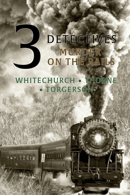 3 Detectives: Murder on the Rails by Guy Thorne, Edwin D. Torgerson, Victor L. Whitechurch