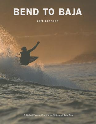 Bend to Baja: A Biofuel Powered Surfing and Climbing Road Trip by Jeff Johnson