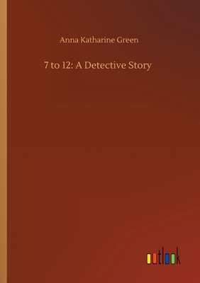 7 to 12: A Detective Story by Anna Katharine Green