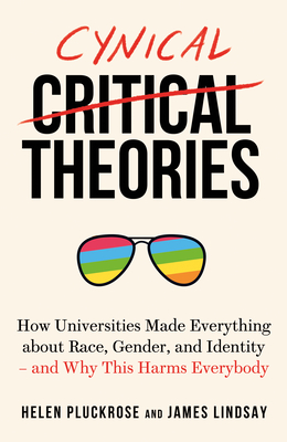 Cynical Theories: How Universities Made Everything about Race, Gender, and Identity - And Why This Harms Everybody by James Lindsay, Helen Pluckrose