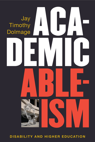 Academic Ableism: Disability and Higher Education by Jay T. Dolmage