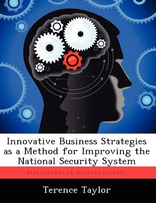 Innovative Business Strategies as a Method for Improving the National Security System by Terence Taylor