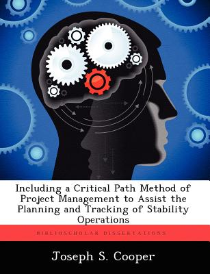 Including a Critical Path Method of Project Management to Assist the Planning and Tracking of Stability Operations by Joseph S. Cooper