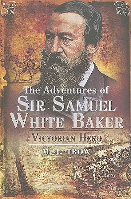 The Adventures of Sir Samuel White Baker: Victorian Hero by M. J. Trow