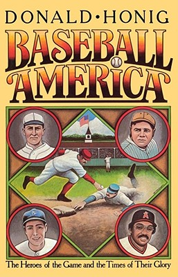 Baseball America: The Heroes of the Game and the Times of Their Glory by Donald Honig