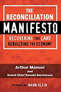 The Reconciliation Manifesto: Recovering the Land, Rebuilding the Economy by Naomi Klein, Ronald M. Derrickson, Arthur Manuel