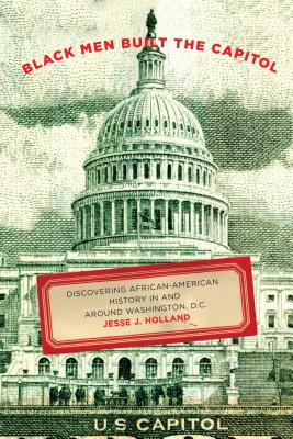 Black Men Built the Capitol: Discovering African-American History in and Around Washington, D.C. by Jesse Holland
