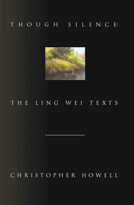 Though Silence: The Ling Wei Texts by Christopher Howell