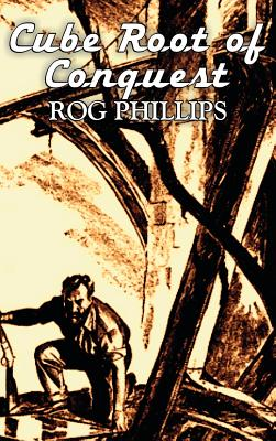 Cube Root of Conquest by Rog Phillips, Science Fiction, Fantasy, Adventure by Rog Phillips