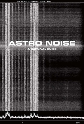 Astro Noise: A Survival Guide for Living Under Total Surveillance by Jill Magid, Dave Eggers, Cory Doctorow, Jay Sanders, Ai Weiwei, Edward Snowden, Trevor Paglen, Lakhdar Boumediene, Kate Crawford, Laura Poitras, Hito Steyerl