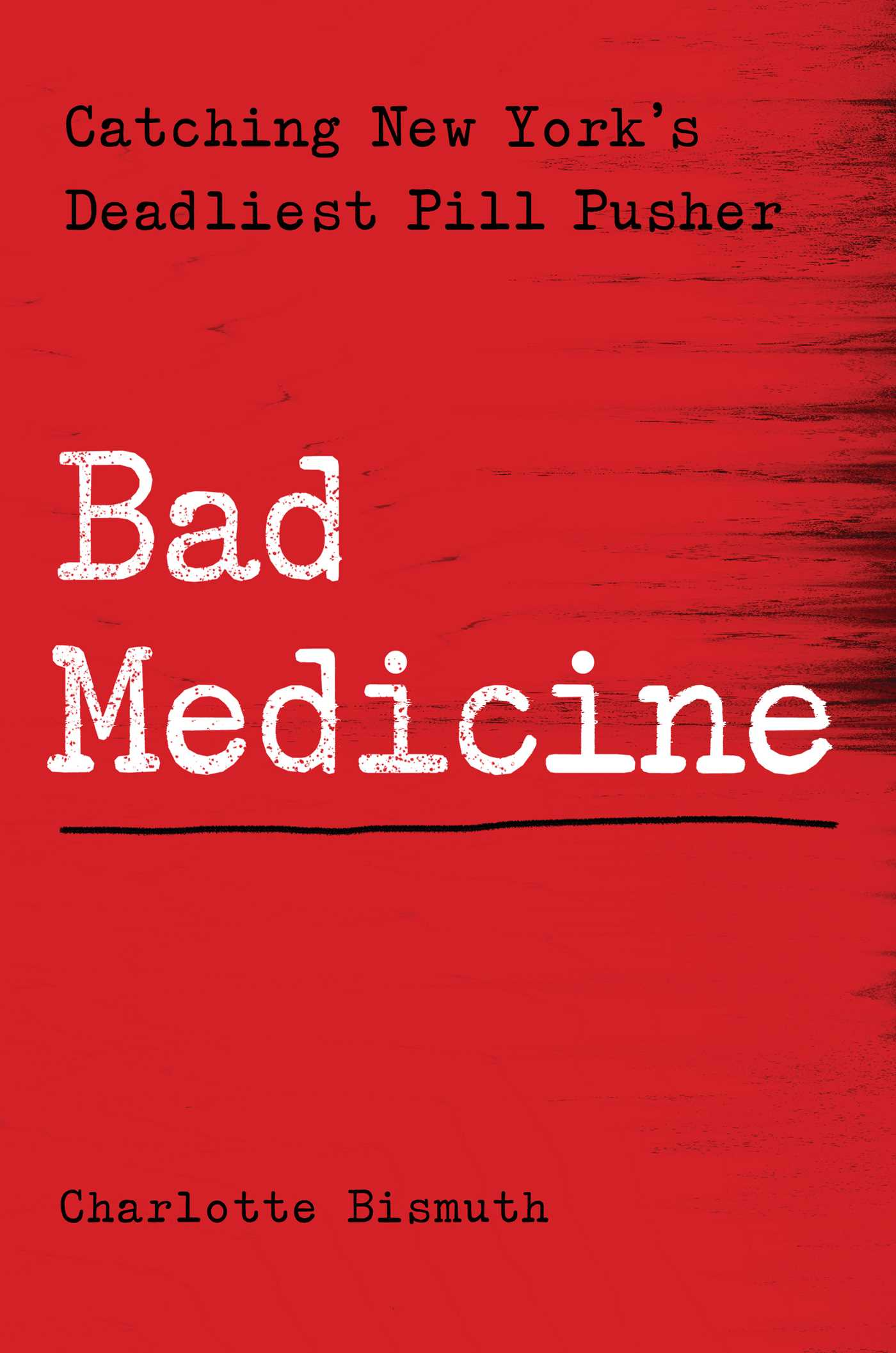 Bad Medicine: Catching New York's Deadliest Pill Pusher by Charlotte Bismuth