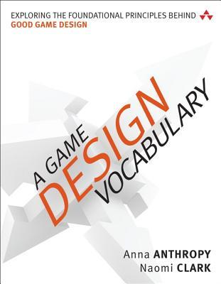 A Game Design Vocabulary: Exploring the Foundational Principles Behind Good Game Design by Anna Anthropy, Naomi Clark
