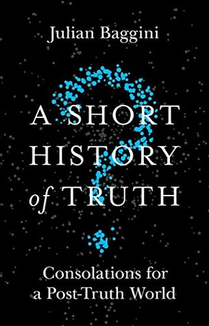 A Short History of Truth: Consolations for a Post-Truth World by Julian Baggini