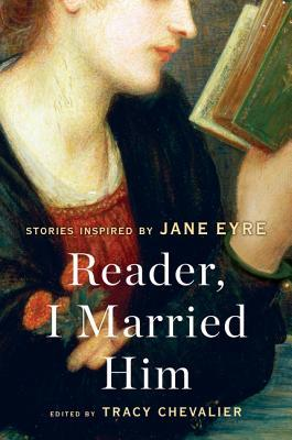 Reader, I Married Him: Stories Inspired by Jane Eyre by Tracy Chevalier