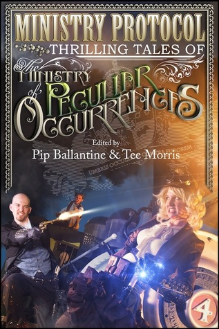 Ministry Protocol: Thrilling Tales of the Ministry of Peculiar Occurrences by Pip Ballantine, Jared Axelrod, Lauren Harris, Karina Cooper, Tiffany Trent, Leanna Renee Hieber, Peter Woodworth, Delilah S. Dawson, Glenn Freund, Tee Morris