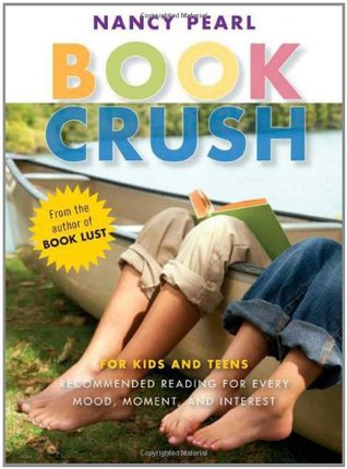 Book Crush: For Kids and Teens--Recommended Reading for Every Mood, Moment, and Interest by Nancy Pearl
