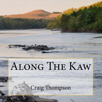 Along The Kaw: A Journey Down the Kansas River by Craig Thompson