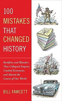 100 Mistakes That Changed History: Backfires and Blunders That Collapsed Empires, Crashed Economies, and Altered the Course of Our World by Bill Fawcett