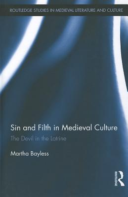 Sin and Filth in Medieval Culture: The Devil in the Latrine by Martha Bayless