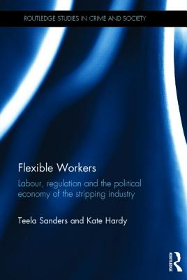 Flexible Workers: Labour, Regulation and the Political Economy of the Stripping Industry by Teela Sanders, Kate Hardy
