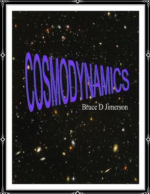 Cosmodynamics: Foundations For A Self Creating Universe by James Joseph Brennan, Robert Potter, Bruce D. Jimerson J. D.
