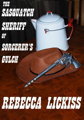 The Sasquatch Sheriff of Sorcerer's Gulch by Rebecca Lickiss
