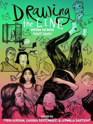 Drawing the Line: Indian Women Fight Back! by Larissa Bertonasco, Soumya Menon, Bhavana Singh, Harini Kannan, Ludmilla Bartscht, Deepani Seth, Vidyun Sabhaney, Samidha Gunjal, Priya Kuriyan, Reshu Singh, Diti Mistry, Ita Mehrotra