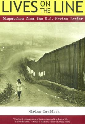 Lives on the Line: Dispatches from the U.S.-Mexico Border by Jeffry Scott, Miriam Davidson
