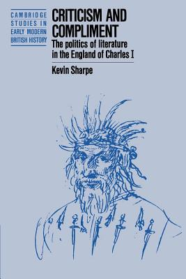 Criticism and Compliment: The Politics of Literature in the England of Charles I by Kevin Sharpe