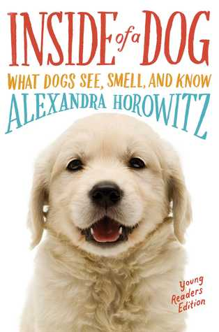 Inside of a Dog -- Young Readers Edition: What Dogs See, Smell, and Know by Alexandra Horowitz