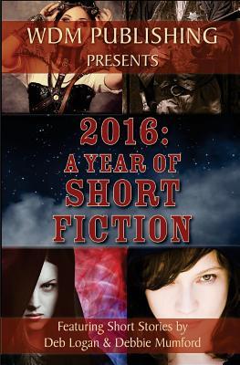 2016: A Year of Short Fiction by Deb Logan, Debbie Mumford