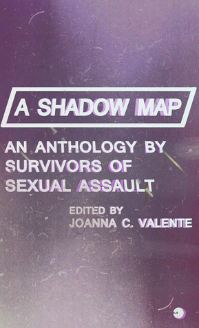 A Shadow Map: An Anthology by Survivors of Sexual Assault by Joanna C. Valente, Lynn Melnick, Shannon Hardwick, Christoph Paul, Isobel O'Hare, Mila Jaroniec, Stephanie Berger, Claudia Cortese, C.A. Conrad
