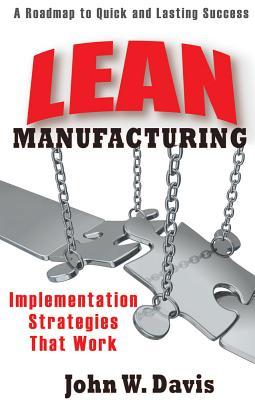 Lean Manufacturing: Implementation Strategies That Work, Volume 1 by John Davis