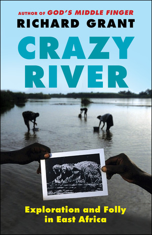 Crazy River: Exploration and Folly in East Africa by Richard Grant