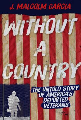 Without a Country: The Untold Story of America's Deported Veterans by J. Malcolm Garcia