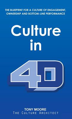 Culture in 4D: The Blueprint for a Culture of Engagement, Ownership, and Bottom-Line Performance by Tony Moore