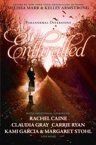 Enthralled: Paranormal Diversions by Rachel Vincent, Jeri Smith-Ready, Kimberly Derting, Melissa Marr, Sarah Rees Brennan, Ally Condie, Margaret Stohl, Kelley Armstrong, Rachel Caine, Mary E. Pearson, Carrie Ryan, Kami Garcia, Claudia Gray, Jackson Pearce, Jessica Verday, Jennifer Lynn Barnes