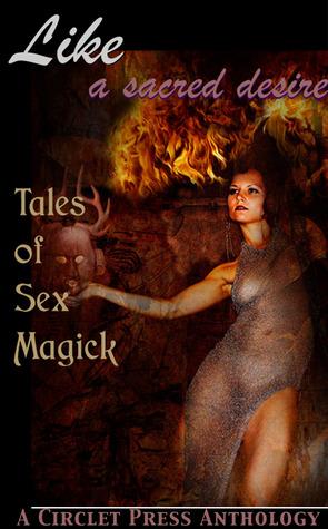 Like a Sacred Desire: Tales of Sex Magic by Raven Kaldera, Jana Denardo, David Sklar, Renatto Garcia, D.L. King, Jennifer Williams, Angela Caperton, Elizabeth Schechter