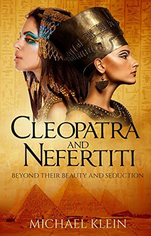 Cleopatra and Nefertiti: Beyond Their Beauty and Seduction by Michael Klein