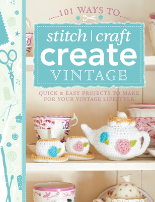 101 Ways to Stitch, Craft, Create Vintage: Quick & Easy Projects to Make for Your Vintage Lifestyle by Various