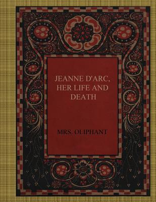Jeanne D'Arc, Her Life and Death by Margaret Wilson Oliphant