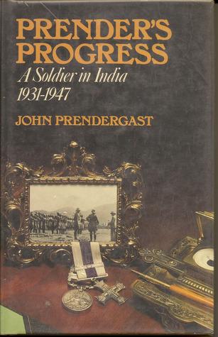Prender's Progress: A Soldier In India, 1931-1947 by John Prendergast