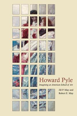 Howard Pyle: Imagining an American School of Art by Robert E. May, Jill P. May