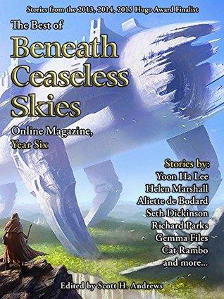 The Best of Beneath Ceaseless Skies Online Magazine, Year Six by Gemma Files, Helen Marshall, Scott H. Andrews, Aliette de Bodard, Yoon Ha Lee, Richard Parks, Seth Dickinson