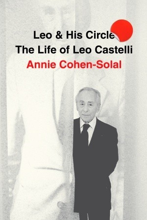 Leo and His Circle: The Life of Leo Castelli by Annie Cohen-Solal