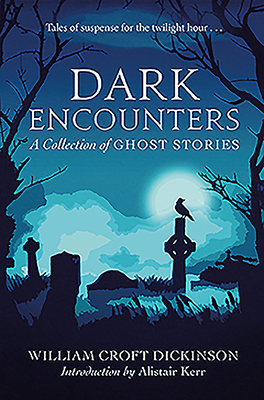 Dark Encounters: A Collection of Ghost Stories by William Croft Dickinson