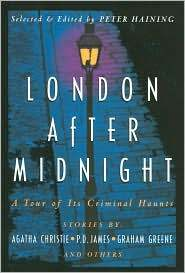 London After Midnight : A Tour of its Criminal Haunts by Graham Greene, R. Austin Freeman, Carter Dickson, Thomas Burke, Allan Prior, Dorothy L. Sayers, Sax Rohmer, Michael Hilbert, Agatha Christie, Patricia Moyes, Geralt Kersh, Arthur Conan Doyle, Peter Haining, Robert Arthur, P.D. James, Ruth Rendell