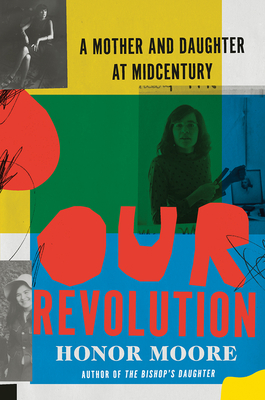 Our Revolution: A Mother and Daughter at Midcentury by Honor Moore